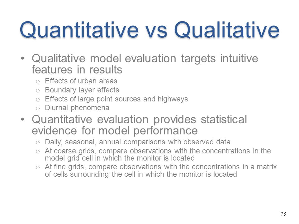 73 Quantitative vs Qualitative Qualitative model evaluation targets intuitive features in results o Effects of urban areas o Boundary layer effects o