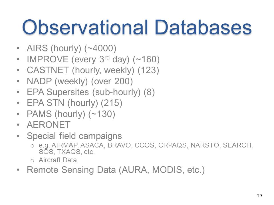 75 Observational Databases AIRS (hourly) (~4000) IMPROVE (every 3 rd day) (~160) CASTNET (hourly, weekly) (123) NADP (weekly) (over 200) EPA Supersite