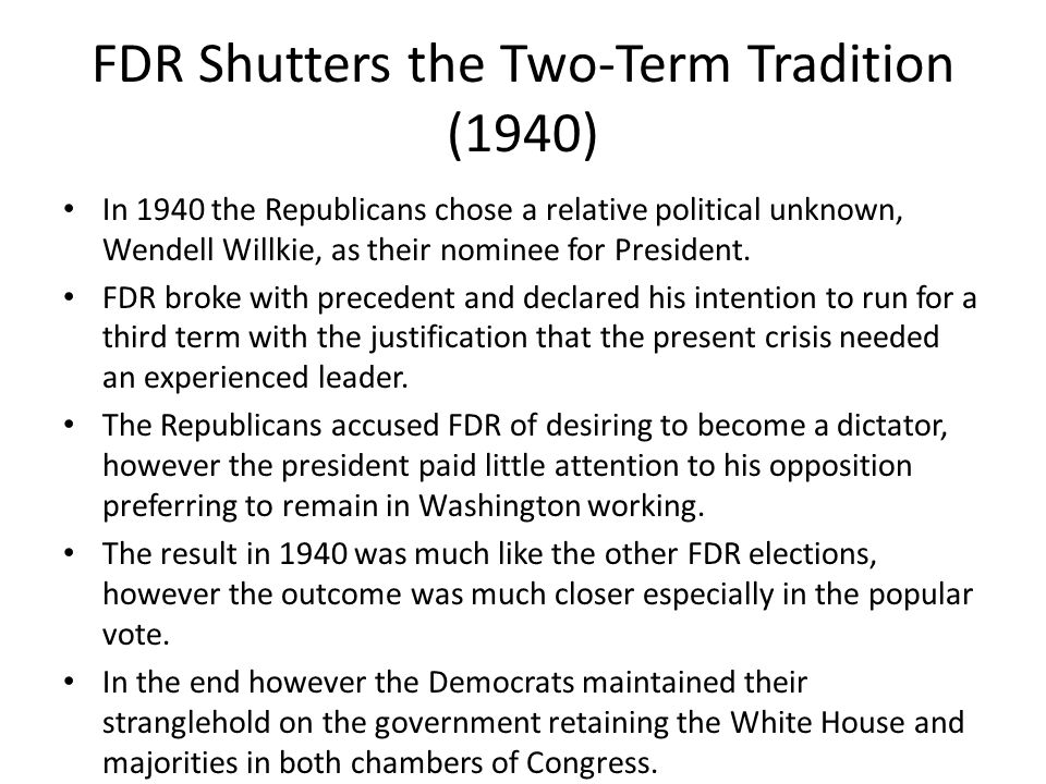 FDR Shutters the Two-Term Tradition (1940) In 1940 the Republicans chose a relative political unknown, Wendell Willkie, as their nominee for President.