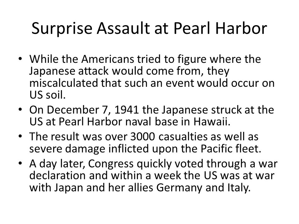 Surprise Assault at Pearl Harbor While the Americans tried to figure where the Japanese attack would come from, they miscalculated that such an event would occur on US soil.