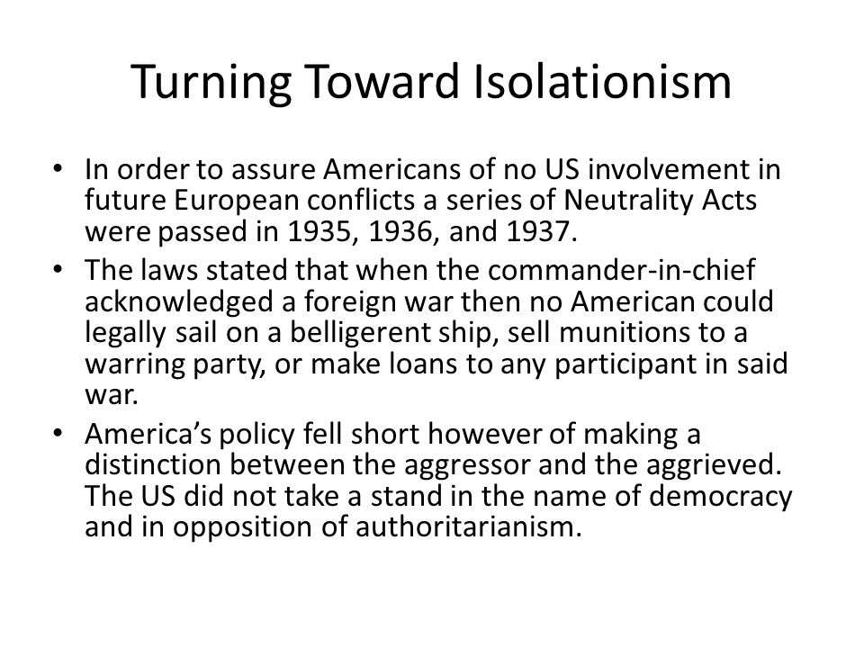 Turning Toward Isolationism In order to assure Americans of no US involvement in future European conflicts a series of Neutrality Acts were passed in 1935, 1936, and 1937.