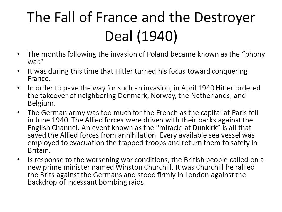 The Fall of France and the Destroyer Deal (1940) The months following the invasion of Poland became known as the phony war. It was during this time that Hitler turned his focus toward conquering France.