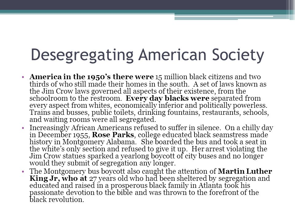 Desegregating American Society America in the 1950's there were 15 million black citizens and two thirds of who still made their homes in the south. A