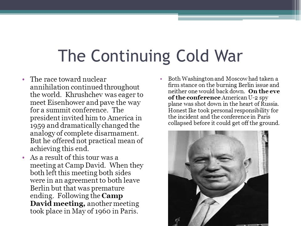 The Continuing Cold War The race toward nuclear annihilation continued throughout the world. Khrushchev was eager to meet Eisenhower and pave the way