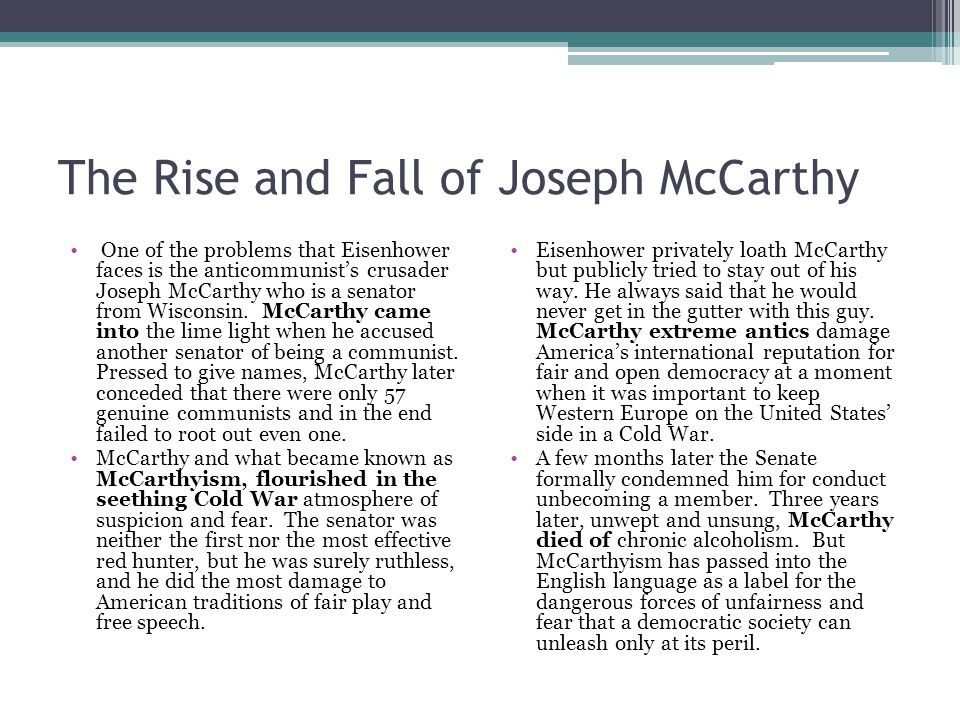 The Rise and Fall of Joseph McCarthy One of the problems that Eisenhower faces is the anticommunist's crusader Joseph McCarthy who is a senator from W