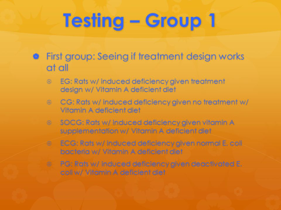 Testing – Group 1  First group: Seeing if treatment design works at all  EG: Rats w/ induced deficiency given treatment design w/ Vitamin A deficient diet  CG: Rats w/ induced deficiency given no treatment w/ Vitamin A deficient diet  SOCG: Rats w/ induced deficiency given vitamin A supplementation w/ Vitamin A deficient diet  ECG: Rats w/ induced deficiency given normal E.