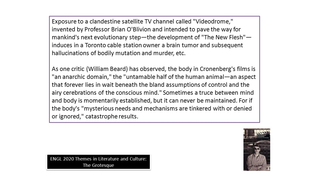 ENGL 2020 Themes in Literature and Culture: The Grotesque Exposure to a clandestine satellite TV channel called Videodrome, invented by Professor Brian O Blivion and intended to pave the way for mankind s next evolutionary step—the development of The New Flesh — induces in a Toronto cable station owner a brain tumor and subsequent hallucinations of bodily mutation and murder, etc.
