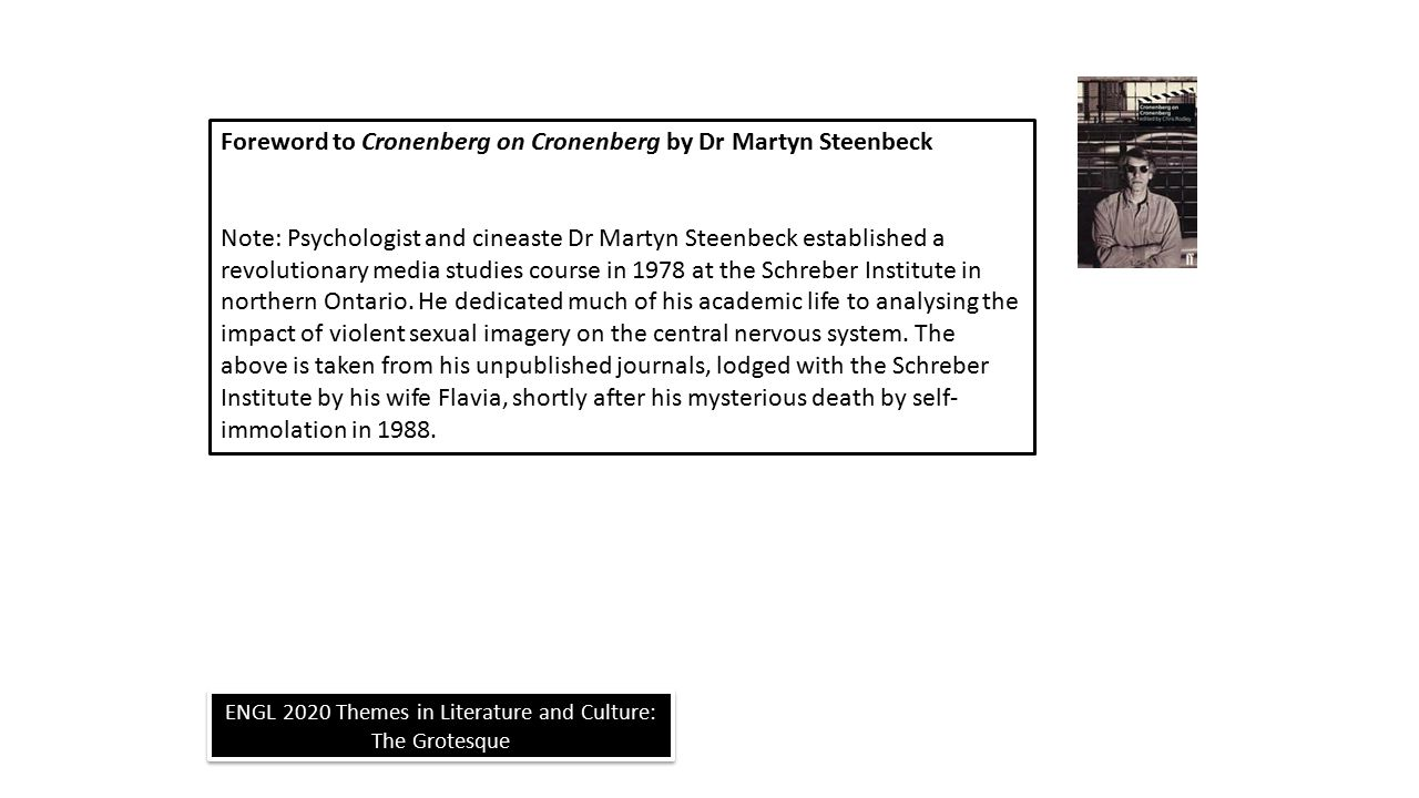 ENGL 2020 Themes in Literature and Culture: The Grotesque Foreword to Cronenberg on Cronenberg by Dr Martyn Steenbeck Note: Psychologist and cineaste Dr Martyn Steenbeck established a revolutionary media studies course in 1978 at the Schreber Institute in northern Ontario.