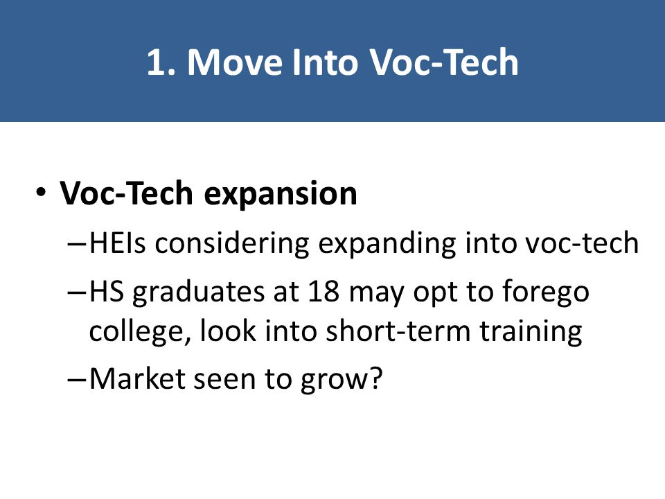 1. Move Into Voc-Tech Voc-Tech expansion – HEIs considering expanding into voc-tech – HS graduates at 18 may opt to forego college, look into short-te