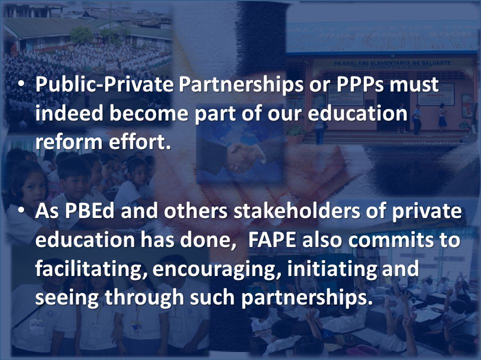 Public-Private Partnerships or PPPs must indeed become part of our education reform effort. Public-Private Partnerships or PPPs must indeed become par
