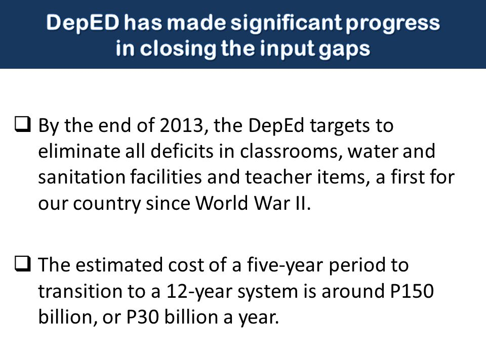  By the end of 2013, the DepEd targets to eliminate all deficits in classrooms, water and sanitation facilities and teacher items, a first for our co
