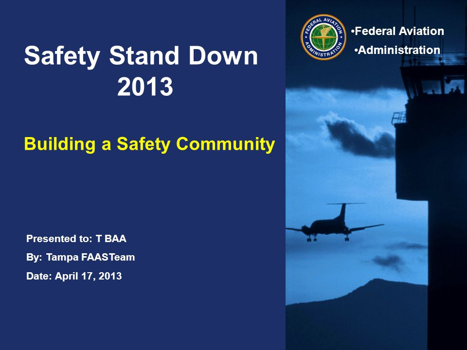 Safety Stand Down 2013 April 17, 2013 Federal Aviation Administration Agenda 0745 – 0845 Breakfast 0845 - 0950Welcome and Introductions 0950 - 1000Break 1000 – 1050 Human Factors Dr.