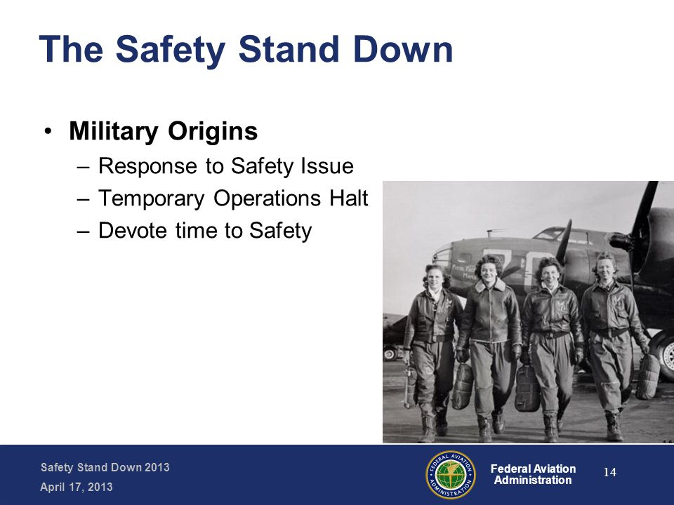 Safety Stand Down 2013 April 17, 2013 Federal Aviation Administration The Safety Stand Down Military Origins –Response to Safety Issue –Temporary Operations Halt –Devote time to Safety 14