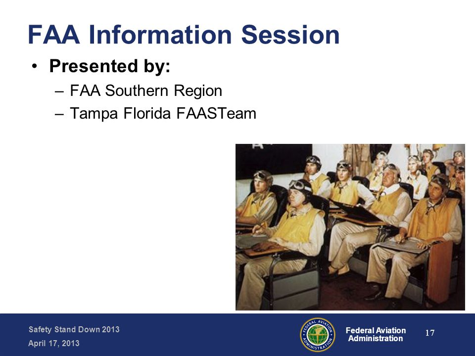 Safety Stand Down 2013 April 17, 2013 Federal Aviation Administration FAA Information Session Presented by: –FAA Southern Region –Tampa Florida FAASTeam 17