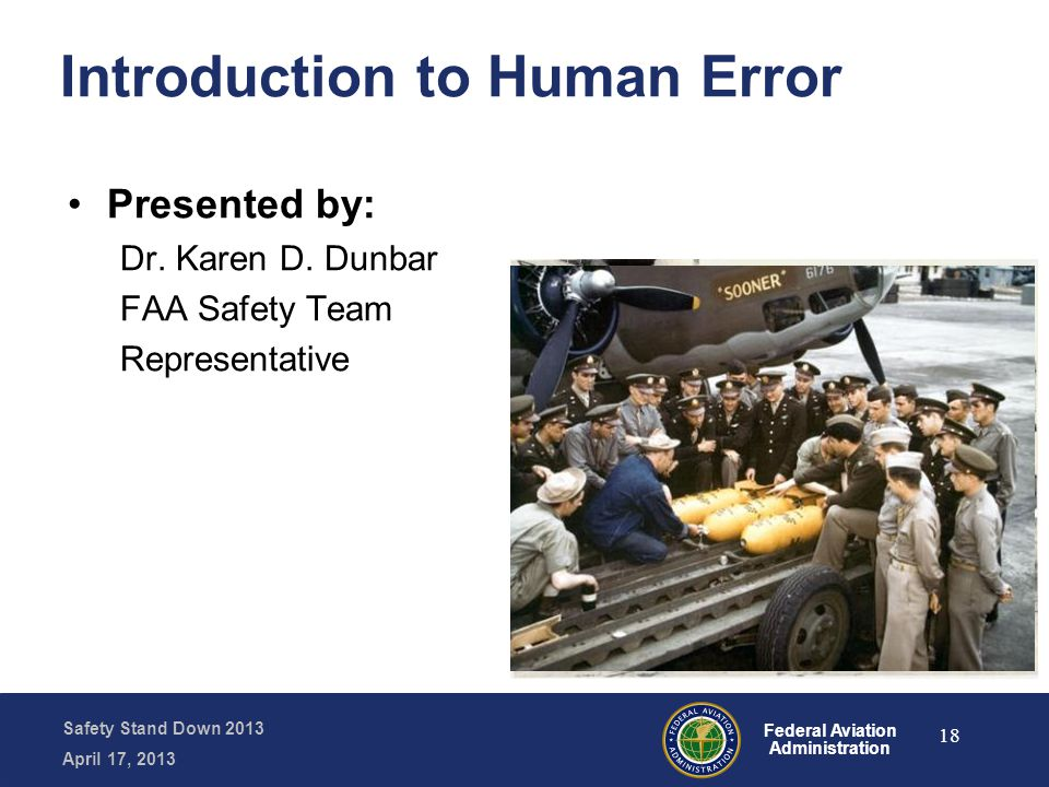 Safety Stand Down 2013 April 17, 2013 Federal Aviation Administration Introduction to Human Error Presented by: Dr. Karen D. Dunbar FAA Safety Team Re