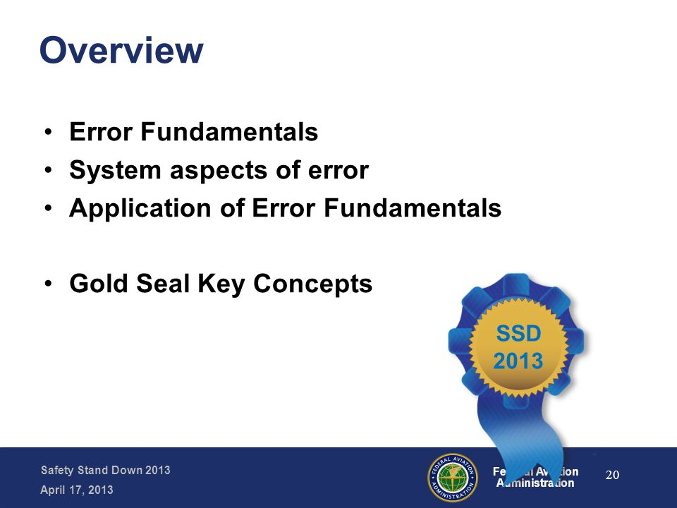 Safety Stand Down 2013 April 17, 2013 Federal Aviation Administration Overview Error Fundamentals System aspects of error Application of Error Fundame