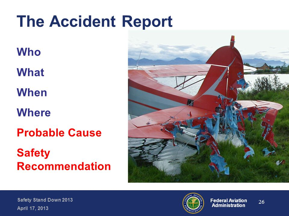 Safety Stand Down 2013 April 17, 2013 Federal Aviation Administration The Accident Report Who What When Where Probable Cause Safety Recommendation 26
