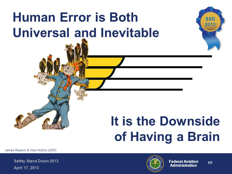 Safety Stand Down 2013 April 17, 2013 Federal Aviation Administration Human Error is Both Universal and Inevitable It is the Downside of Having a Brai