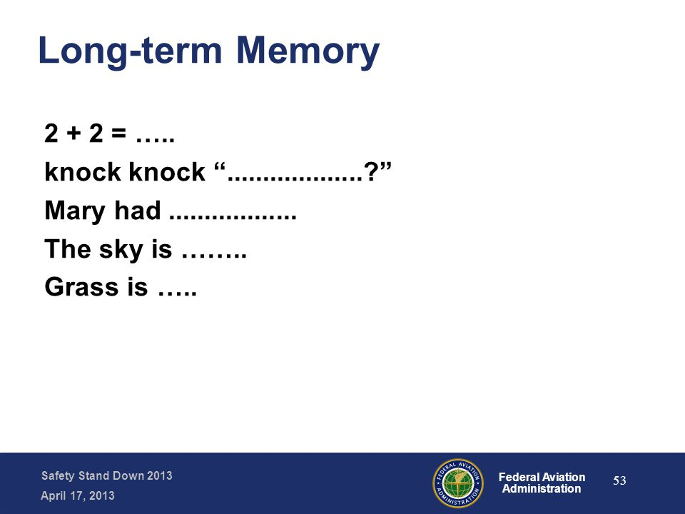 "Safety Stand Down 2013 April 17, 2013 Federal Aviation Administration Long-term Memory 2 + 2 = ….. knock knock ""...................?"" Mary had........"