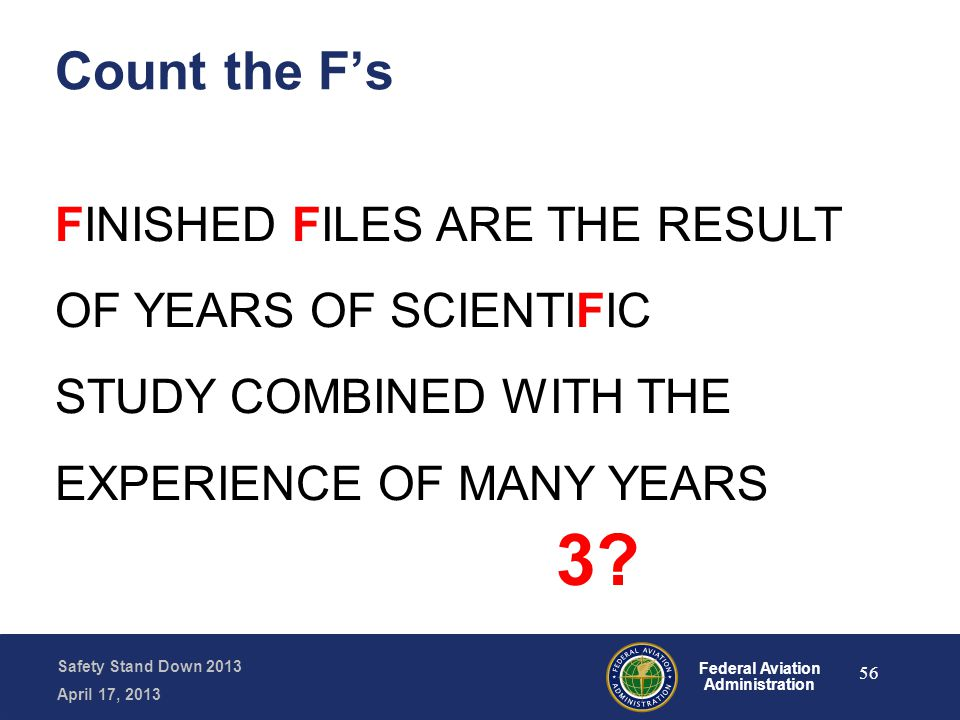 Safety Stand Down 2013 April 17, 2013 Federal Aviation Administration Count the F's FINISHED FILES ARE THE RESULT OF YEARS OF SCIENTIFIC STUDY COMBINE