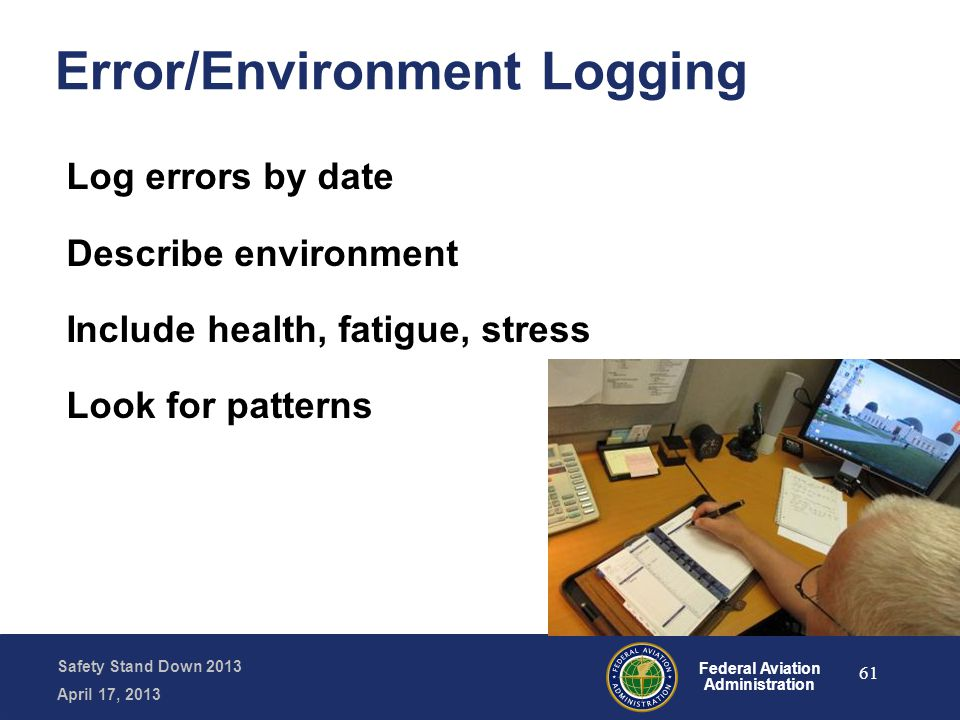 Safety Stand Down 2013 April 17, 2013 Federal Aviation Administration Error/Environment Logging Log errors by date Describe environment Include health