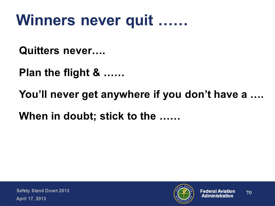 Safety Stand Down 2013 April 17, 2013 Federal Aviation Administration Winners never quit …… Quitters never…. Plan the flight & …… You'll never get any