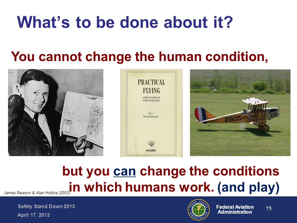 Safety Stand Down 2013 April 17, 2013 Federal Aviation Administration James Reason & Alan Hobbs (2003) You cannot change the human condition, What's t