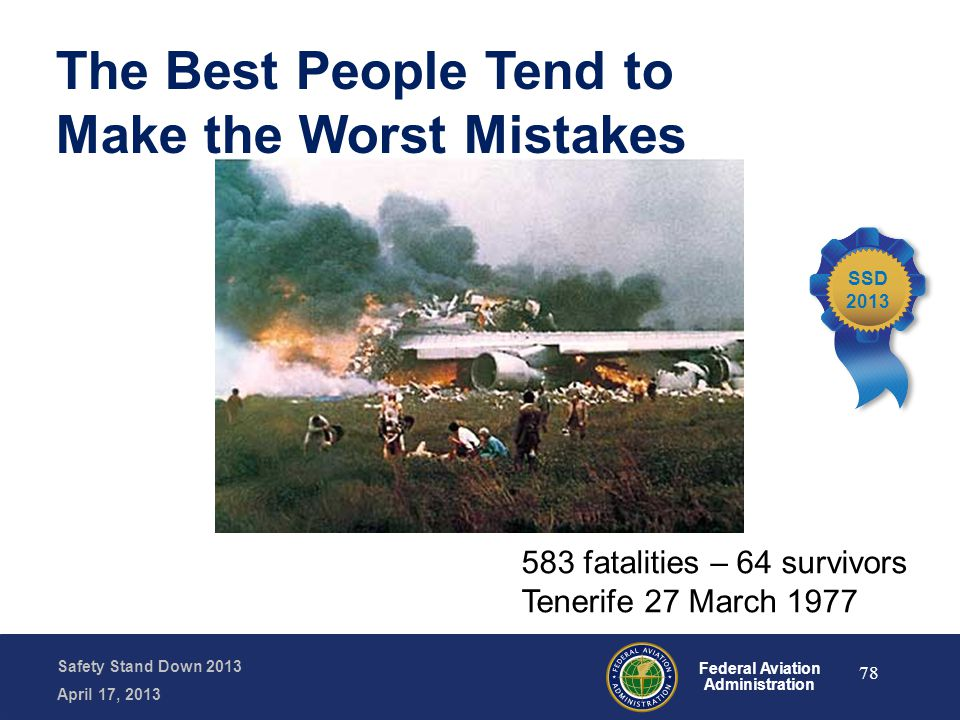 Safety Stand Down 2013 April 17, 2013 Federal Aviation Administration 583 fatalities – 64 survivors Tenerife 27 March 1977 The Best People Tend to Mak