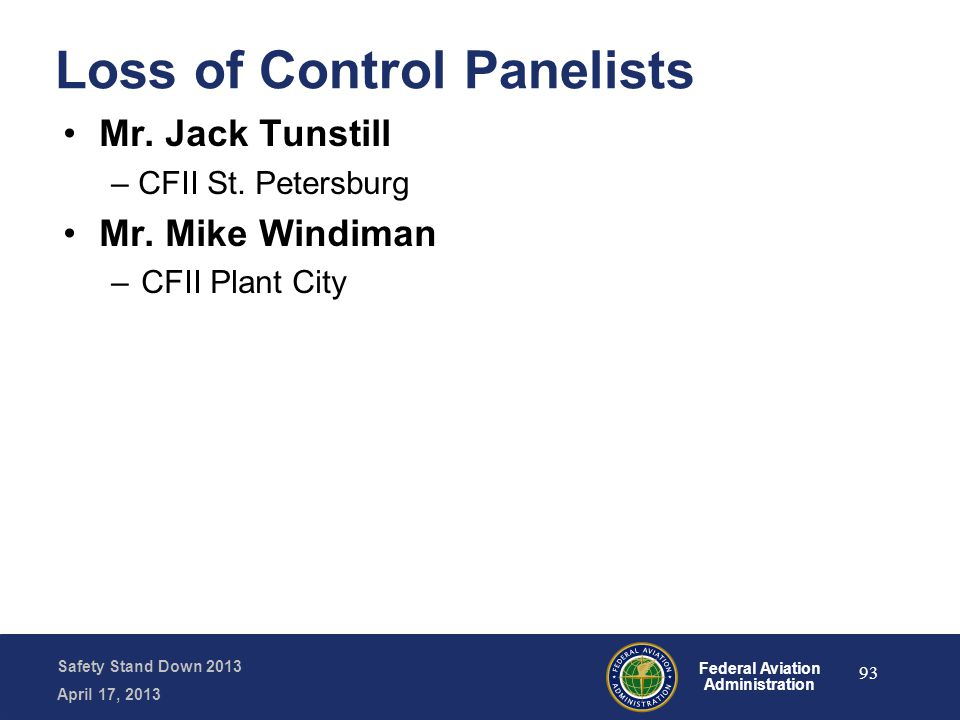 Safety Stand Down 2013 April 17, 2013 Federal Aviation Administration Loss of Control Panelists Mr. Jack Tunstill – CFII St. Petersburg Mr. Mike Windi