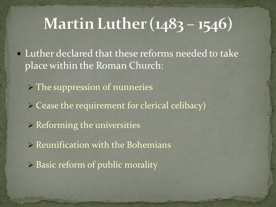 Luther declared that these reforms needed to take place within the Roman Church:  The suppression of nunneries  Cease the requirement for clerical celibacy)  Reforming the universities  Reunification with the Bohemians  Basic reform of public morality