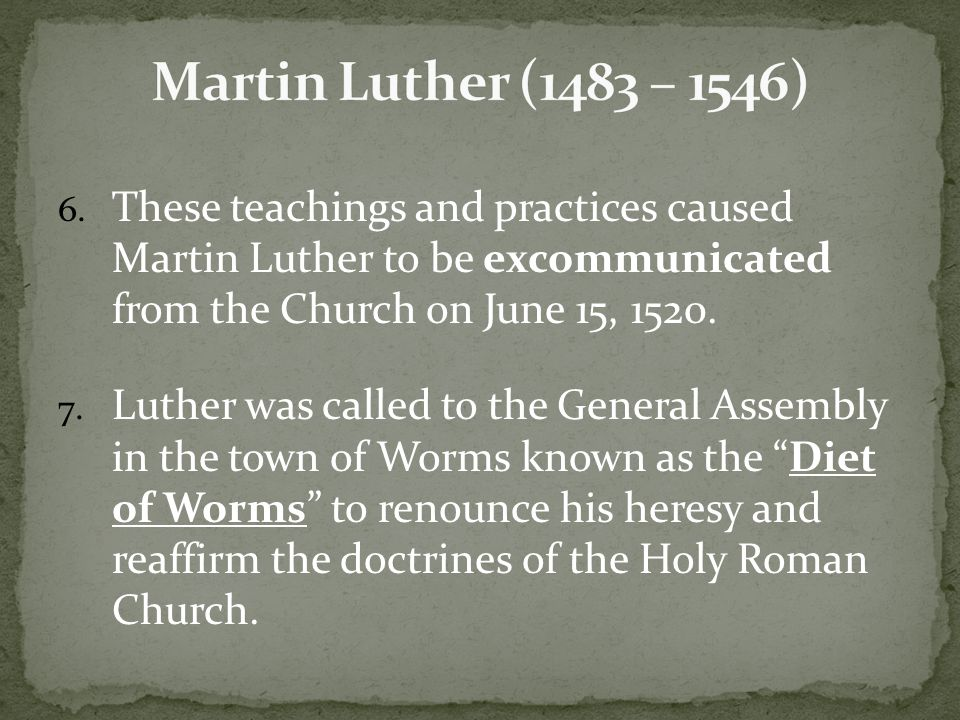 6. These teachings and practices caused Martin Luther to be excommunicated from the Church on June 15, 1520. 7. Luther was called to the General Assem