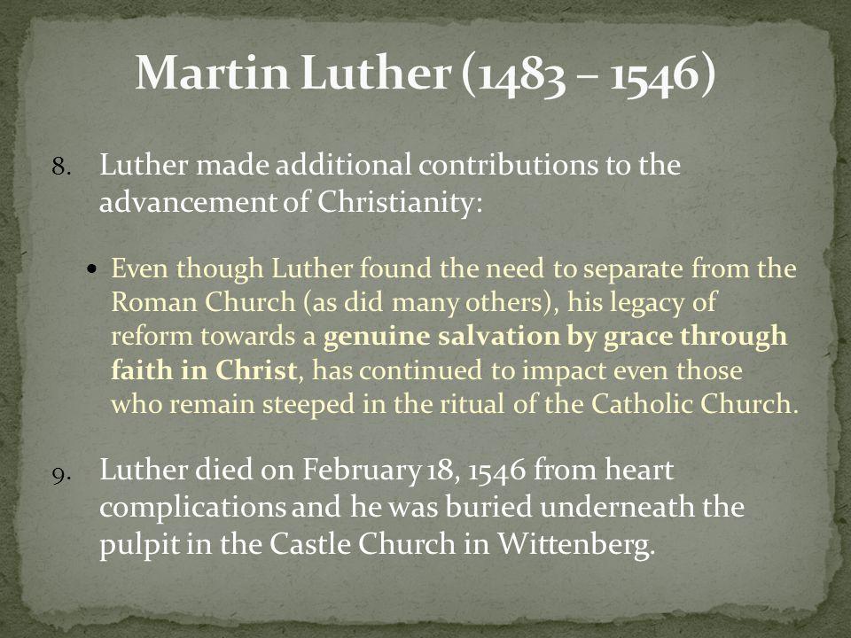 8. Luther made additional contributions to the advancement of Christianity: Even though Luther found the need to separate from the Roman Church (as di