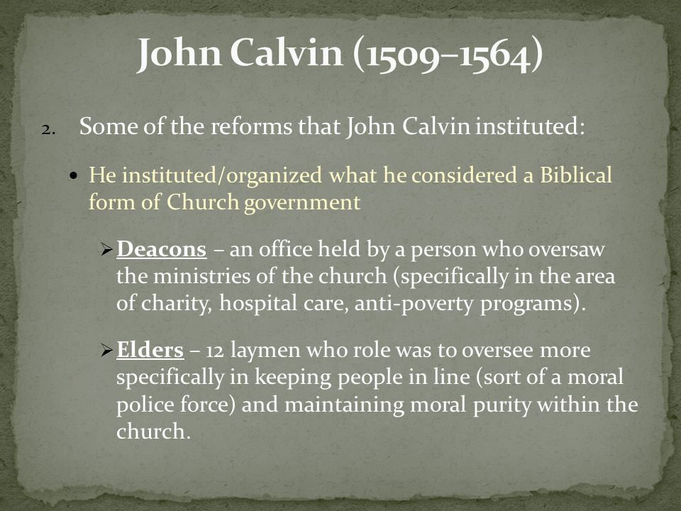 2. Some of the reforms that John Calvin instituted: He instituted/organized what he considered a Biblical form of Church government  Deacons – an off