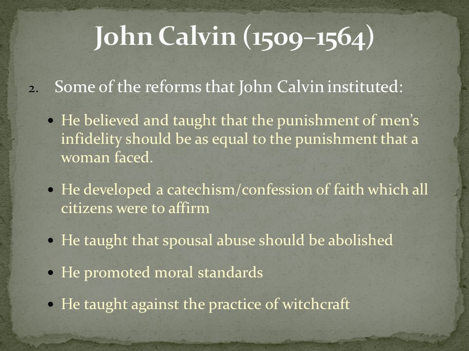 2. Some of the reforms that John Calvin instituted: He believed and taught that the punishment of men's infidelity should be as equal to the punishmen