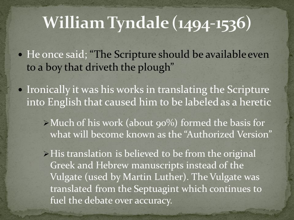 He once said; The Scripture should be available even to a boy that driveth the plough Ironically it was his works in translating the Scripture into English that caused him to be labeled as a heretic  Much of his work (about 90%) formed the basis for what will become known as the Authorized Version  His translation is believed to be from the original Greek and Hebrew manuscripts instead of the Vulgate (used by Martin Luther).