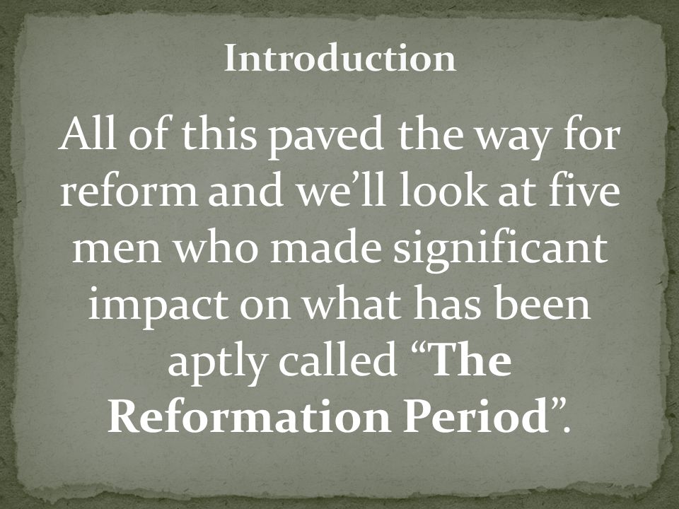 All of this paved the way for reform and we'll look at five men who made significant impact on what has been aptly called The Reformation Period .