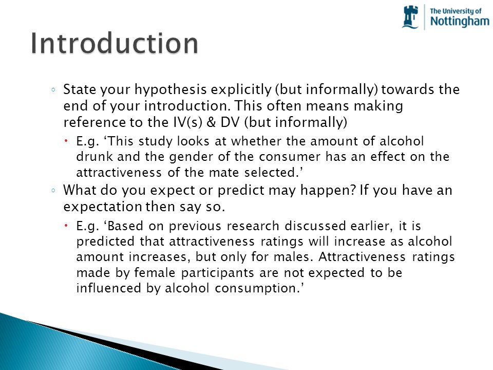 ◦ State your hypothesis explicitly (but informally) towards the end of your introduction. This often means making reference to the IV(s) & DV (but inf