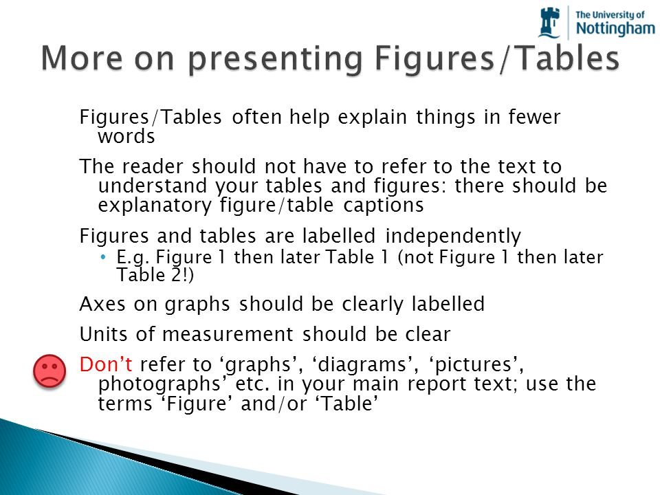 Figures/Tables often help explain things in fewer words The reader should not have to refer to the text to understand your tables and figures: there s