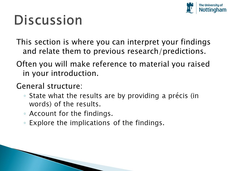 This section is where you can interpret your findings and relate them to previous research/predictions. Often you will make reference to material you