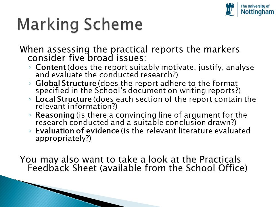 When assessing the practical reports the markers consider five broad issues: ◦ Content (does the report suitably motivate, justify, analyse and evalua