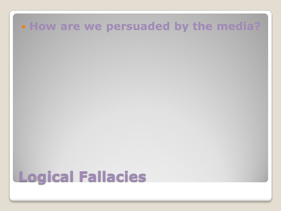 Logical Fallacies How are we persuaded by the media