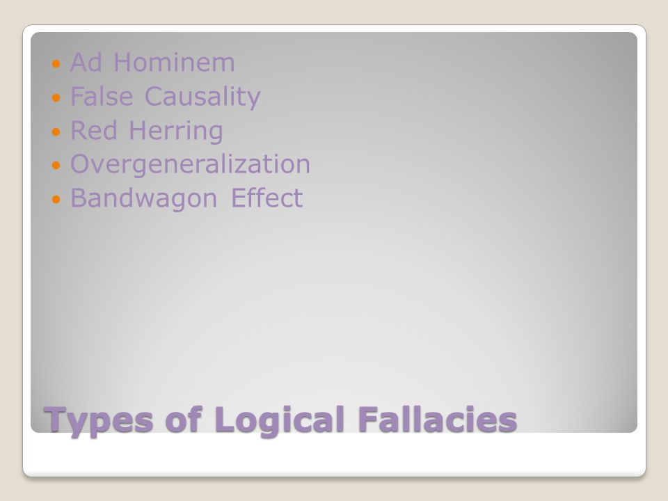 Types of Logical Fallacies Ad Hominem False Causality Red Herring Overgeneralization Bandwagon Effect
