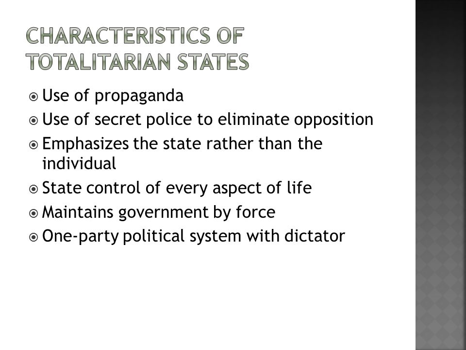  Use of propaganda  Use of secret police to eliminate opposition  Emphasizes the state rather than the individual  State control of every aspect of life  Maintains government by force  One-party political system with dictator