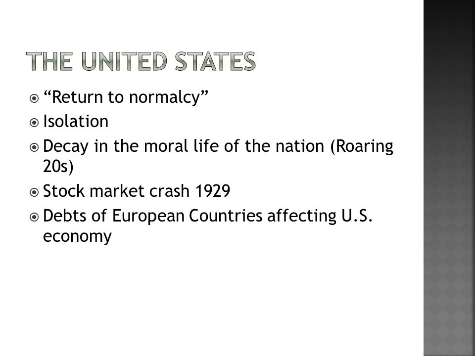  Return to normalcy  Isolation  Decay in the moral life of the nation (Roaring 20s)  Stock market crash 1929  Debts of European Countries affecting U.S.