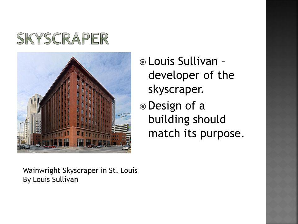  Louis Sullivan – developer of the skyscraper.  Design of a building should match its purpose.