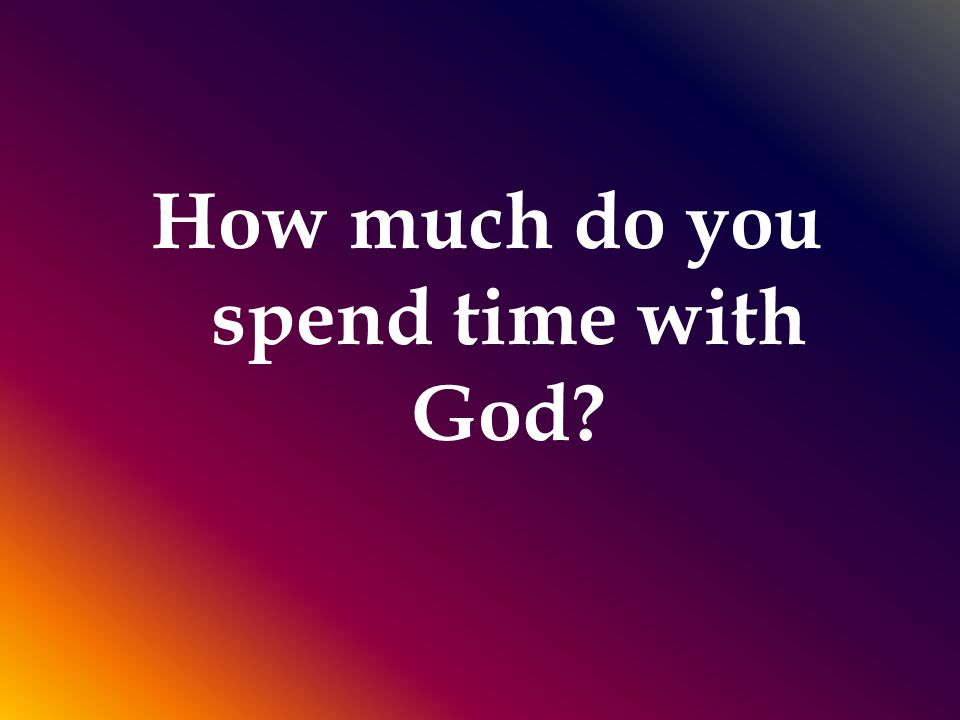 How much do you spend time with God