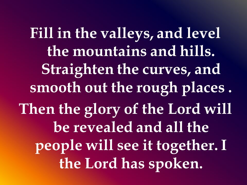 Fill in the valleys, and level the mountains and hills.