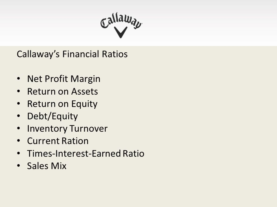 Callaway's Financial Ratios Net Profit Margin Return on Assets Return on Equity Debt/Equity Inventory Turnover Current Ration Times-Interest-Earned Ratio Sales Mix