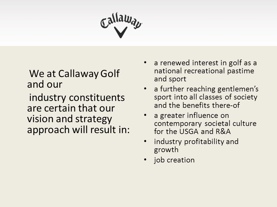 We at Callaway Golf and our industry constituents are certain that our vision and strategy approach will result in: a renewed interest in golf as a national recreational pastime and sport a further reaching gentlemen's sport into all classes of society and the benefits there-of a greater influence on contemporary societal culture for the USGA and R&A industry profitability and growth job creation