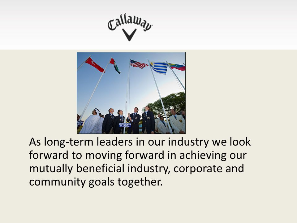 As long-term leaders in our industry we look forward to moving forward in achieving our mutually beneficial industry, corporate and community goals together.